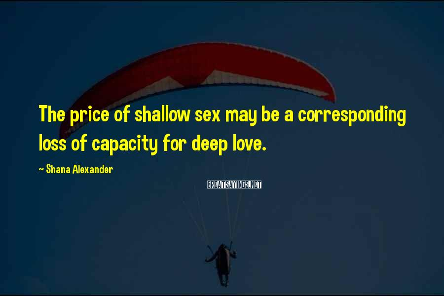 Shana Alexander Sayings: The price of shallow sex may be a corresponding loss of capacity for deep love.