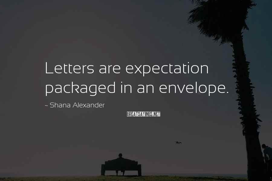 Shana Alexander Sayings: Letters are expectation packaged in an envelope.