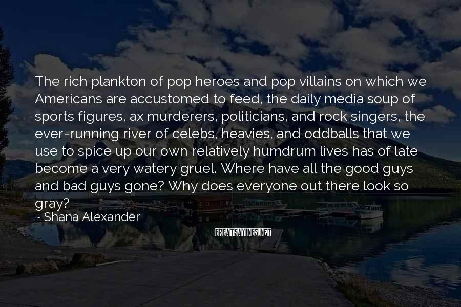 Shana Alexander Sayings: The rich plankton of pop heroes and pop villains on which we Americans are accustomed