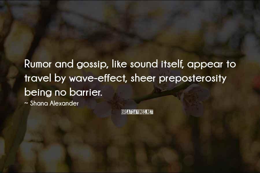 Shana Alexander Sayings: Rumor and gossip, like sound itself, appear to travel by wave-effect, sheer preposterosity being no