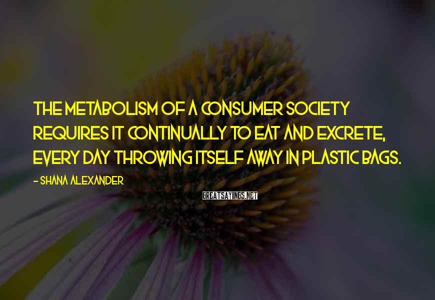 Shana Alexander Sayings: The metabolism of a consumer society requires it continually to eat and excrete, every day