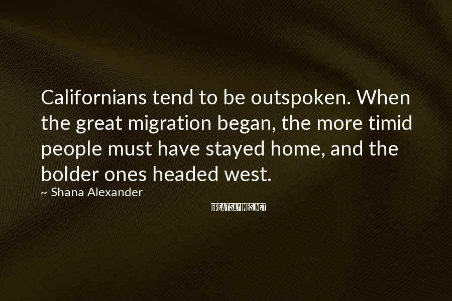 Shana Alexander Sayings: Californians tend to be outspoken. When the great migration began, the more timid people must