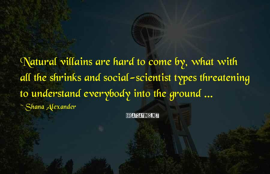 Shana Alexander Sayings: Natural villains are hard to come by, what with all the shrinks and social-scientist types