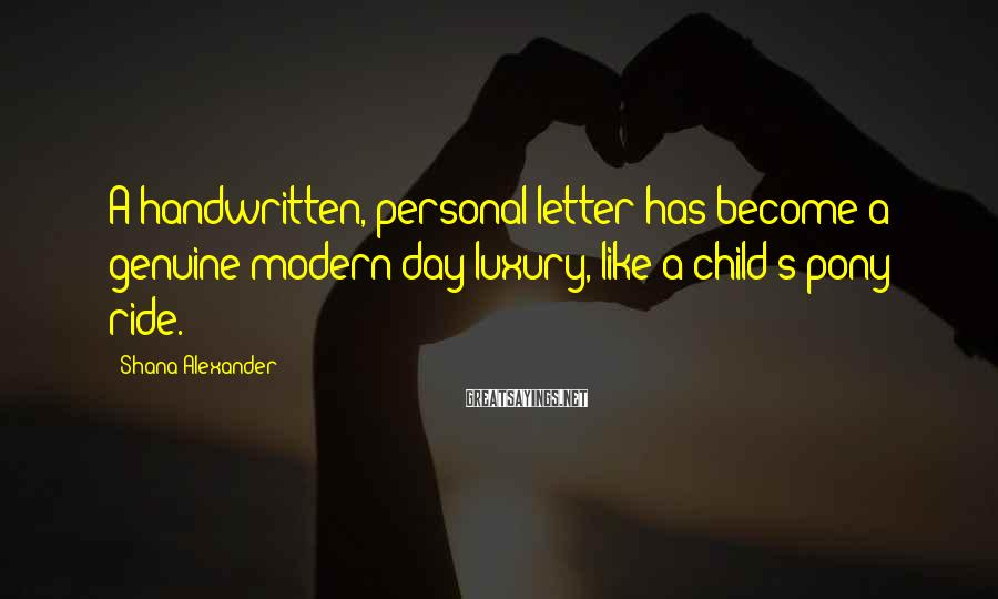 Shana Alexander Sayings: A handwritten, personal letter has become a genuine modern-day luxury, like a child's pony ride.