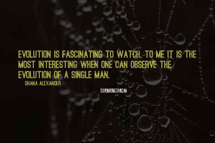 Shana Alexander Sayings: Evolution is fascinating to watch. To me it is the most interesting when one can