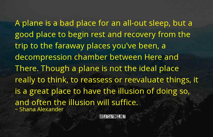 Shana Alexander Sayings: A plane is a bad place for an all-out sleep, but a good place to