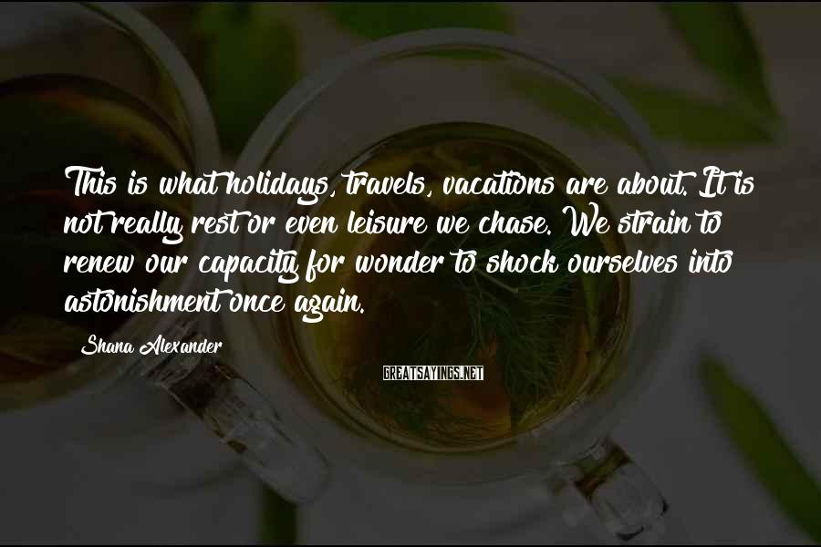 Shana Alexander Sayings: This is what holidays, travels, vacations are about. It is not really rest or even