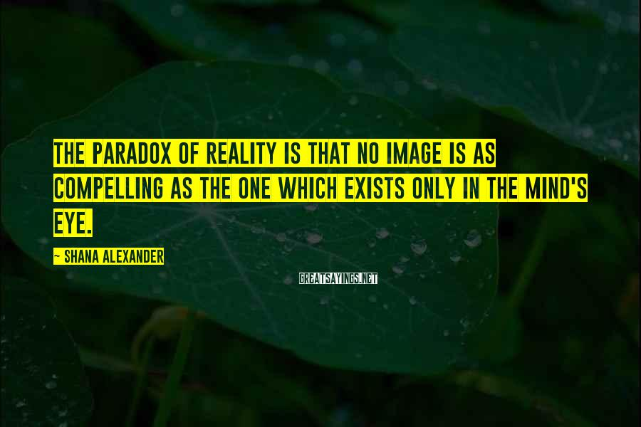 Shana Alexander Sayings: The paradox of reality is that no image is as compelling as the one which
