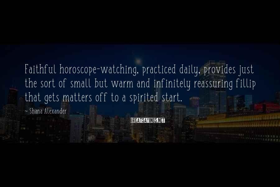 Shana Alexander Sayings: Faithful horoscope-watching, practiced daily, provides just the sort of small but warm and infinitely reassuring