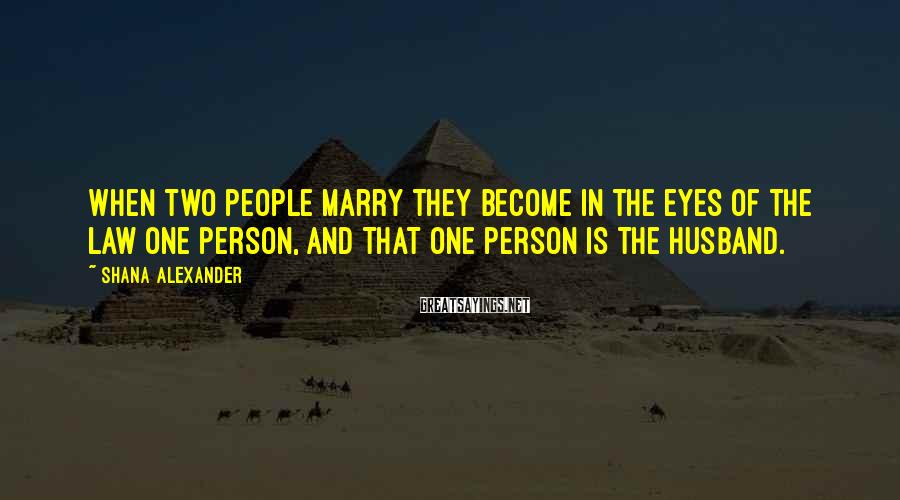 Shana Alexander Sayings: When two people marry they become in the eyes of the law one person, and