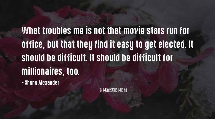 Shana Alexander Sayings: What troubles me is not that movie stars run for office, but that they find