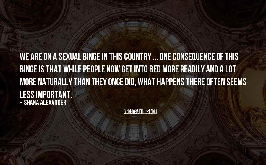 Shana Alexander Sayings: We are on a sexual binge in this country ... One consequence of this binge