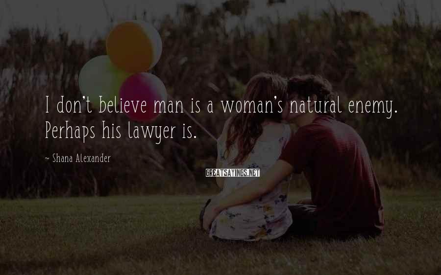 Shana Alexander Sayings: I don't believe man is a woman's natural enemy. Perhaps his lawyer is.