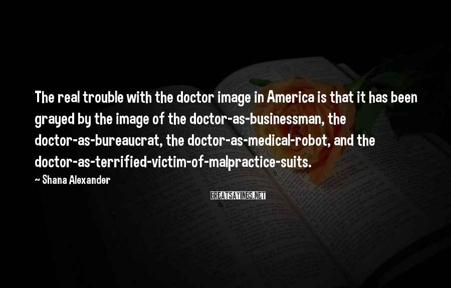 Shana Alexander Sayings: The real trouble with the doctor image in America is that it has been grayed