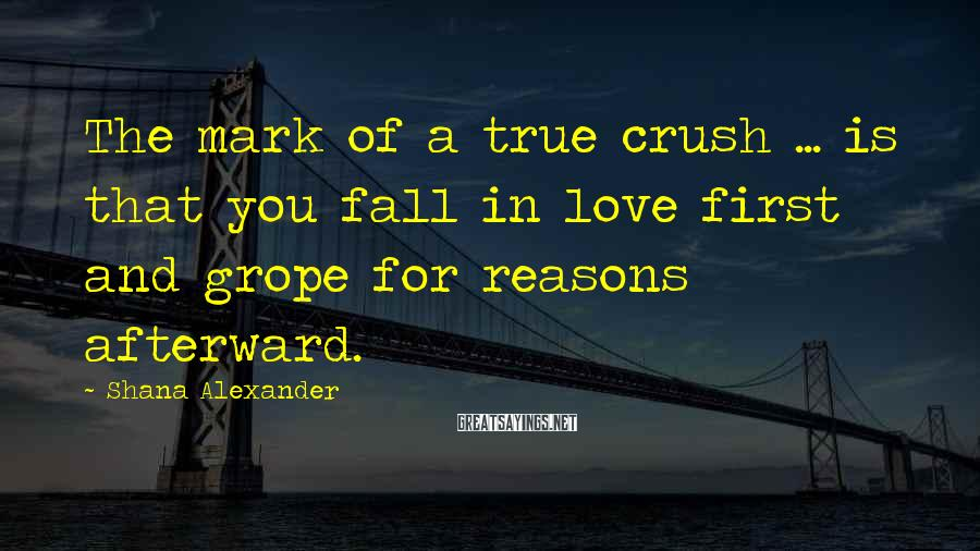 Shana Alexander Sayings: The mark of a true crush ... is that you fall in love first and