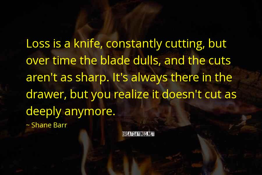 Shane Barr Sayings: Loss is a knife, constantly cutting, but over time the blade dulls, and the cuts
