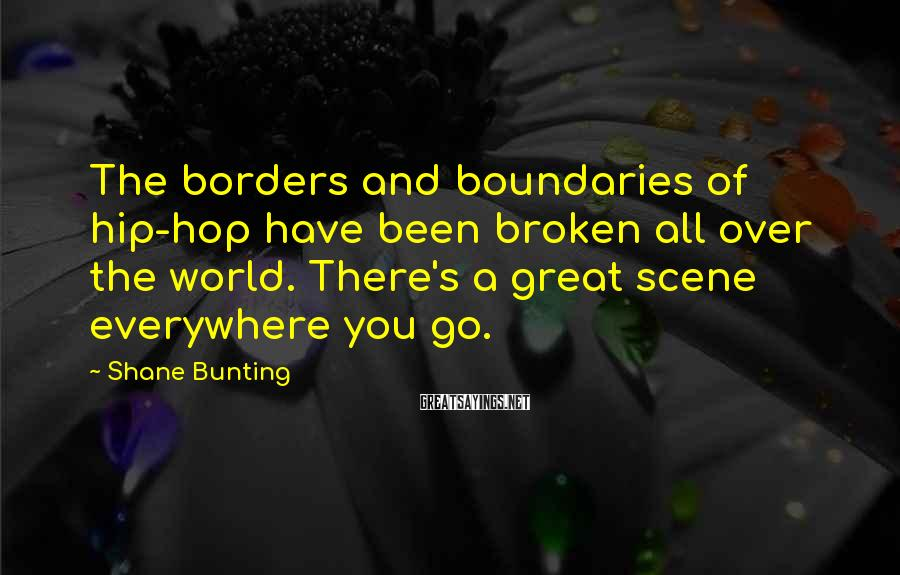 Shane Bunting Sayings: The borders and boundaries of hip-hop have been broken all over the world. There's a