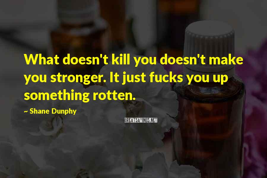 Shane Dunphy Sayings: What doesn't kill you doesn't make you stronger. It just fucks you up something rotten.