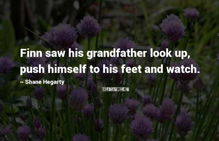 Shane Hegarty Sayings: Finn saw his grandfather look up, push himself to his feet and watch.