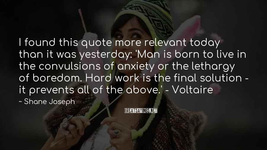 Shane Joseph Sayings: I found this quote more relevant today than it was yesterday: 'Man is born to