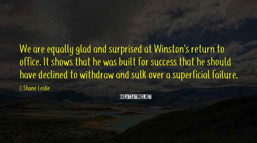 Shane Leslie Sayings: We are equally glad and surprised at Winston's return to office. It shows that he
