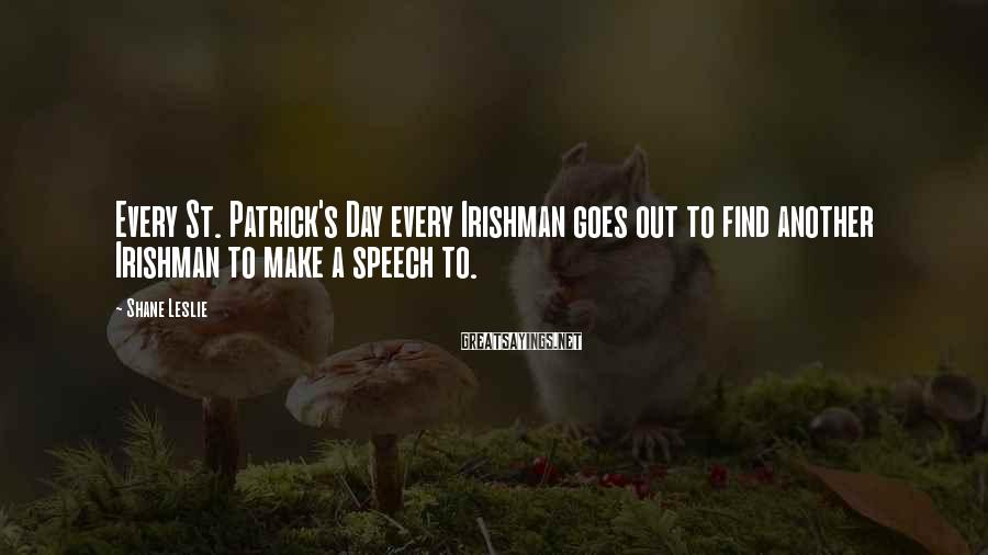 Shane Leslie Sayings: Every St. Patrick's Day every Irishman goes out to find another Irishman to make a