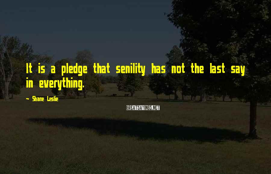 Shane Leslie Sayings: It is a pledge that senility has not the last say in everything.