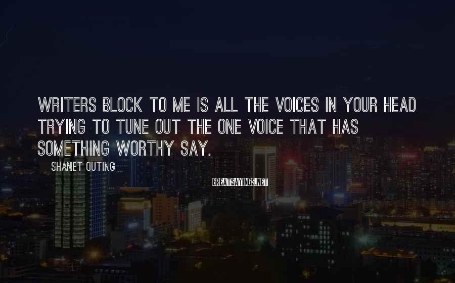 Shanet Outing Sayings: Writers block to me is all the voices in your head trying to tune out