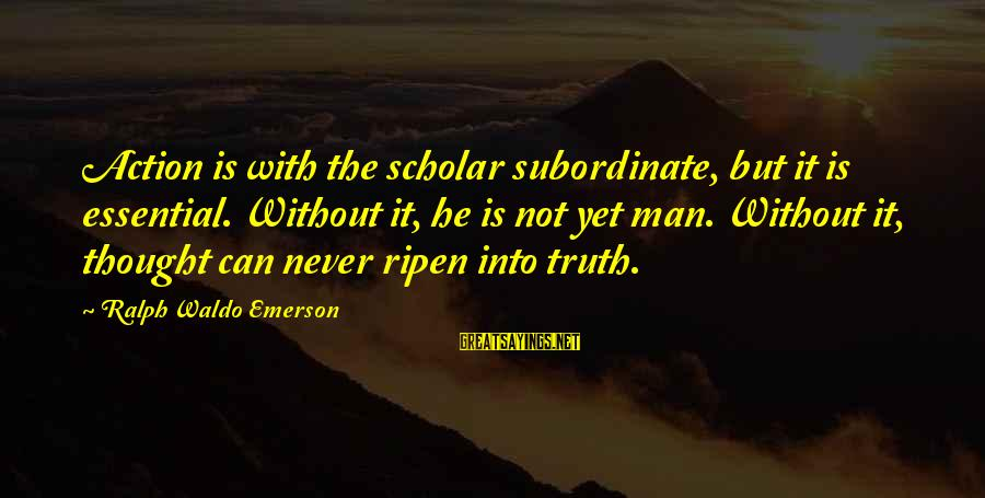 Shanghai Knights Sayings By Ralph Waldo Emerson: Action is with the scholar subordinate, but it is essential. Without it, he is not