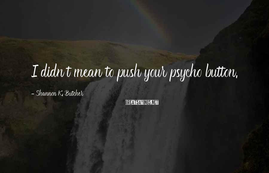 Shannon K. Butcher Sayings: I didn't mean to push your psycho button.