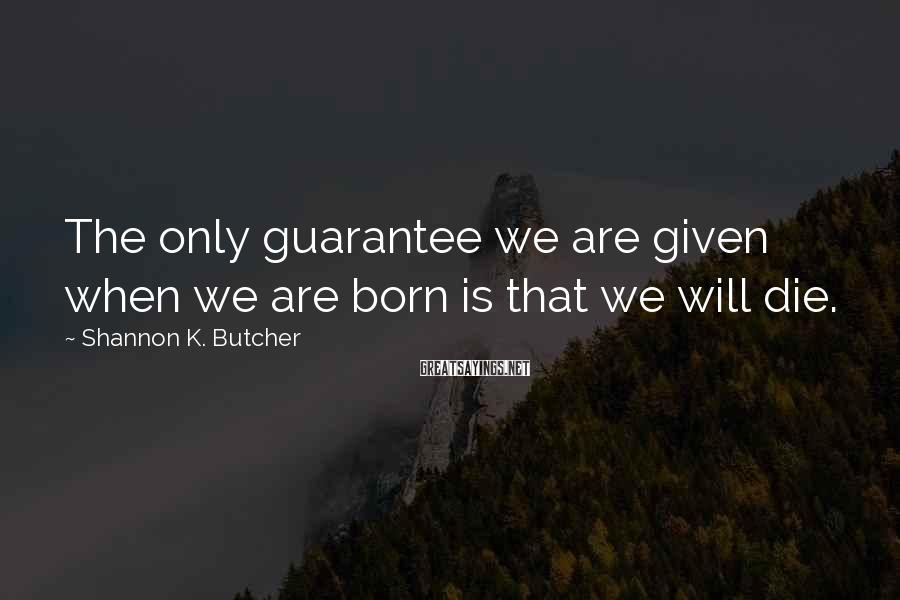 Shannon K. Butcher Sayings: The only guarantee we are given when we are born is that we will die.