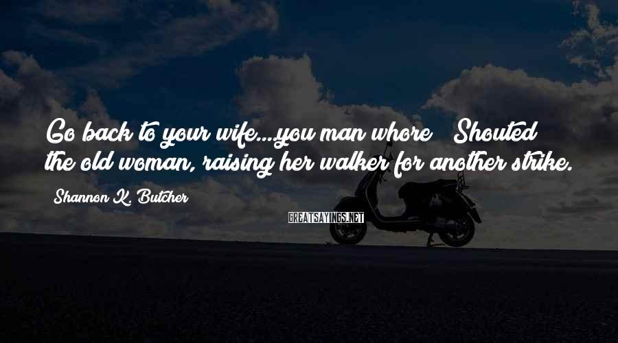 """Shannon K. Butcher Sayings: Go back to your wife....you man whore!"""" Shouted the old woman, raising her walker for"""