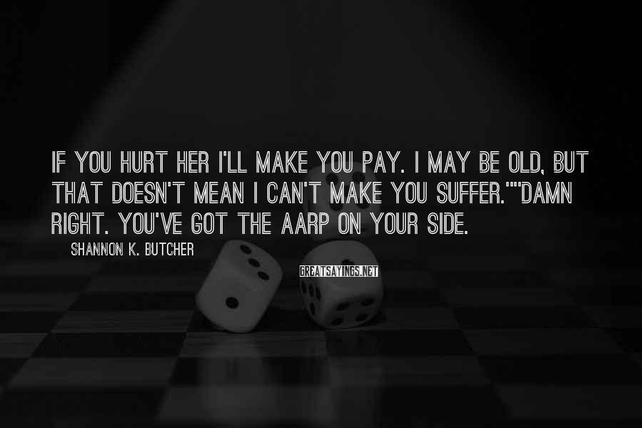 Shannon K. Butcher Sayings: If you hurt her I'll make you pay. I may be old, but that doesn't