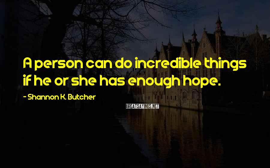 Shannon K. Butcher Sayings: A person can do incredible things if he or she has enough hope.