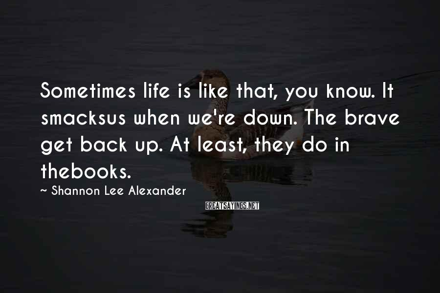 Shannon Lee Alexander Sayings: Sometimes life is like that, you know. It smacksus when we're down. The brave get