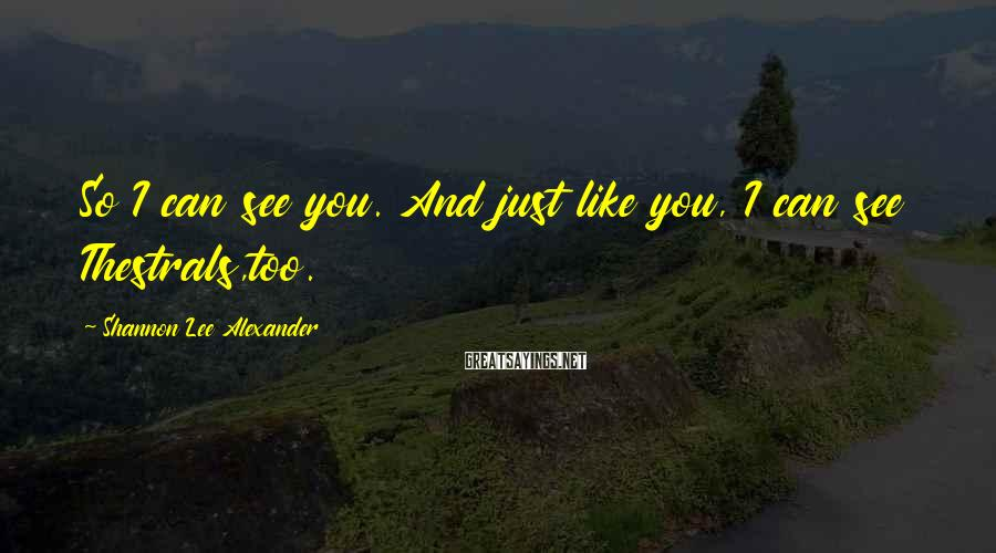 Shannon Lee Alexander Sayings: So I can see you. And just like you, I can see Thestrals,too.