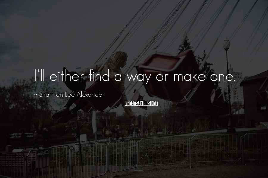Shannon Lee Alexander Sayings: I'll either find a way or make one.