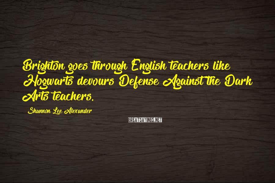 Shannon Lee Alexander Sayings: Brighton goes through English teachers like Hogwarts devours Defense Against the Dark Arts teachers.