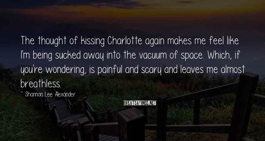 Shannon Lee Alexander Sayings: The thought of kissing Charlotte again makes me feel like I'm being sucked away into