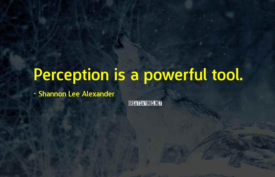 Shannon Lee Alexander Sayings: Perception is a powerful tool.