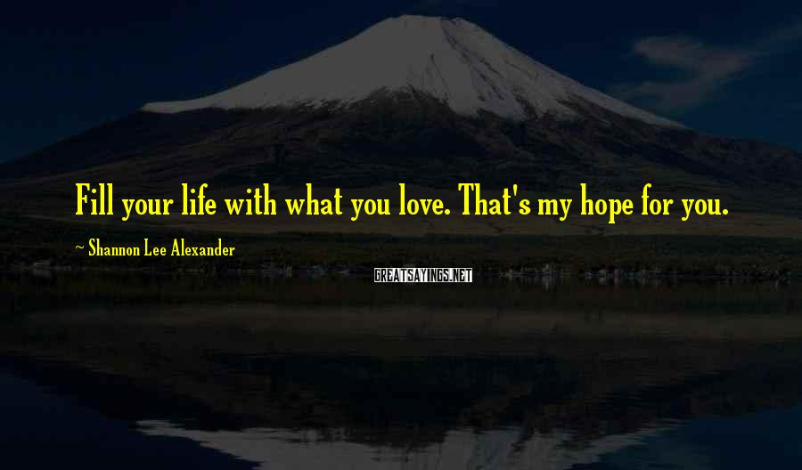 Shannon Lee Alexander Sayings: Fill your life with what you love. That's my hope for you.