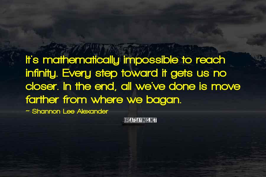 Shannon Lee Alexander Sayings: It's mathematically impossible to reach infinity. Every step toward it gets us no closer. In