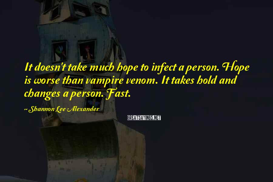 Shannon Lee Alexander Sayings: It doesn't take much hope to infect a person. Hope is worse than vampire venom.