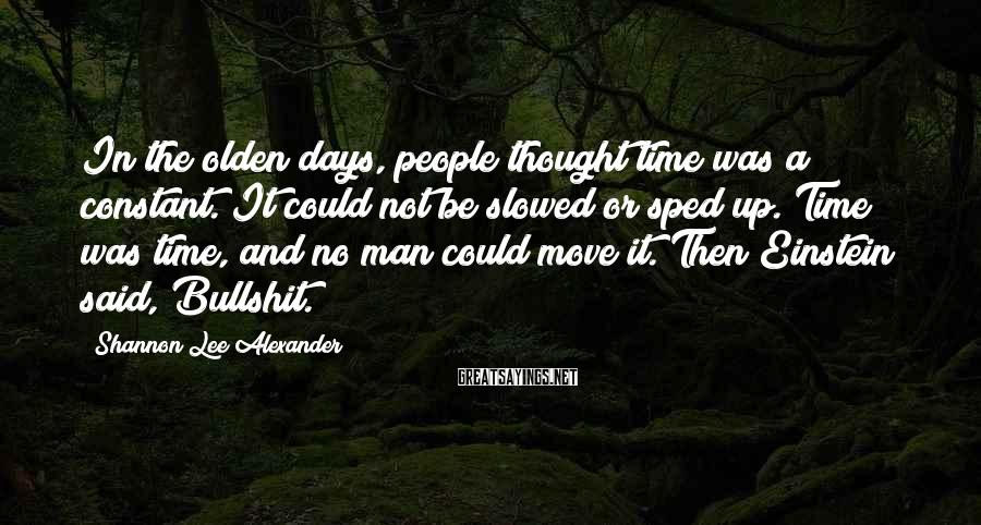 Shannon Lee Alexander Sayings: In the olden days, people thought time was a constant. It could not be slowed
