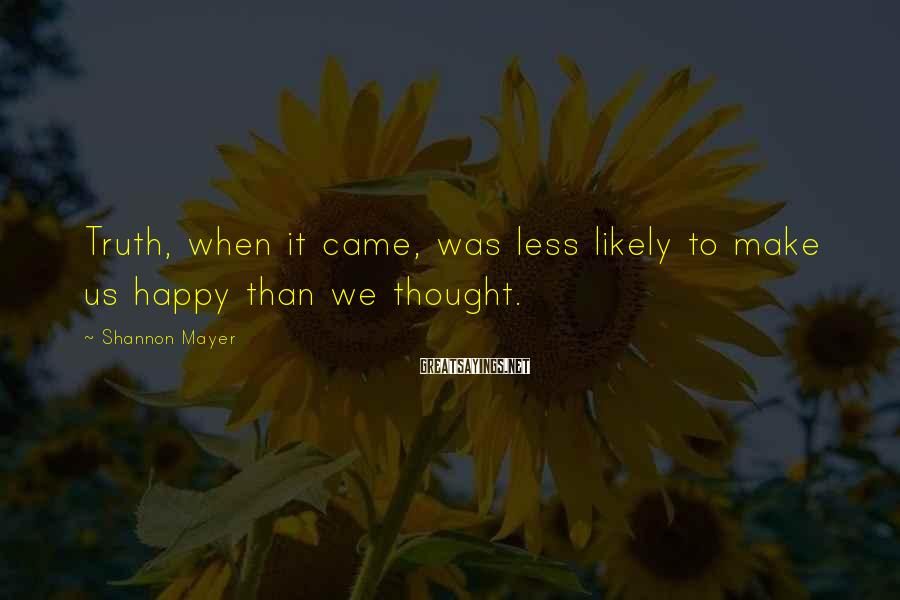 Shannon Mayer Sayings: Truth, when it came, was less likely to make us happy than we thought.