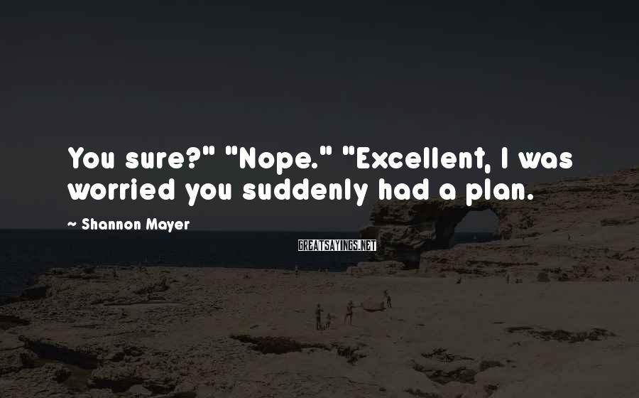 "Shannon Mayer Sayings: You sure?"" ""Nope."" ""Excellent, I was worried you suddenly had a plan."