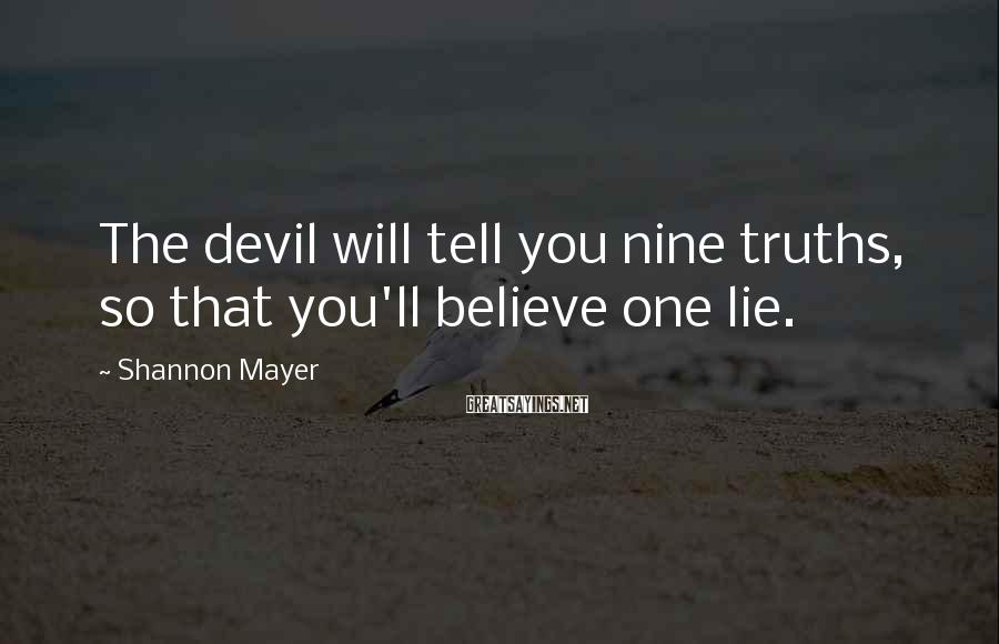 Shannon Mayer Sayings: The devil will tell you nine truths, so that you'll believe one lie.