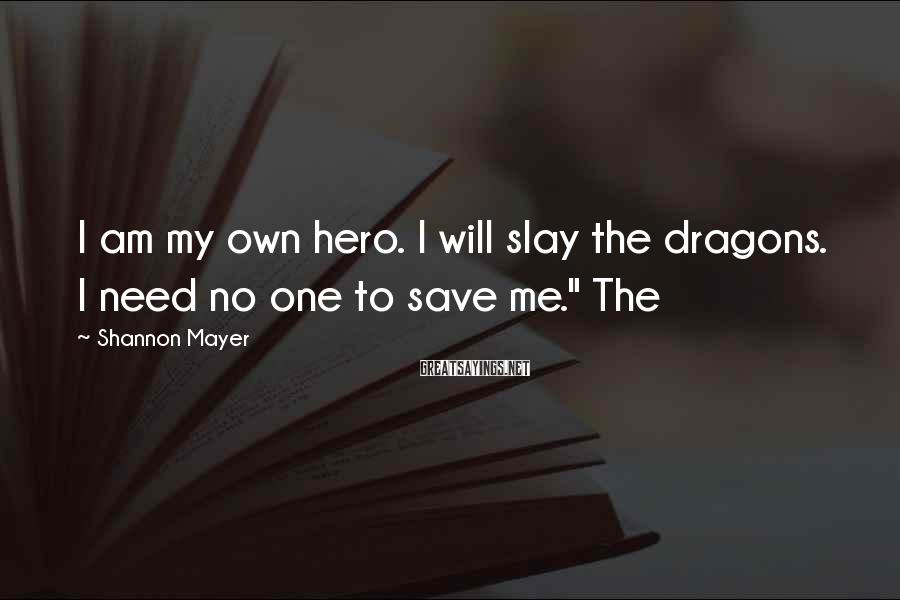 Shannon Mayer Sayings: I am my own hero. I will slay the dragons. I need no one to