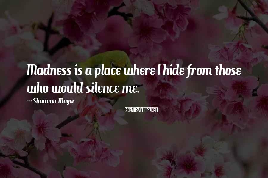 Shannon Mayer Sayings: Madness is a place where I hide from those who would silence me.