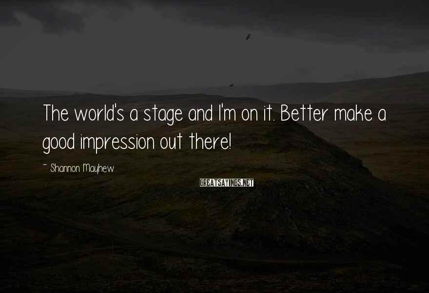 Shannon Mayhew Sayings: The world's a stage and I'm on it. Better make a good impression out there!